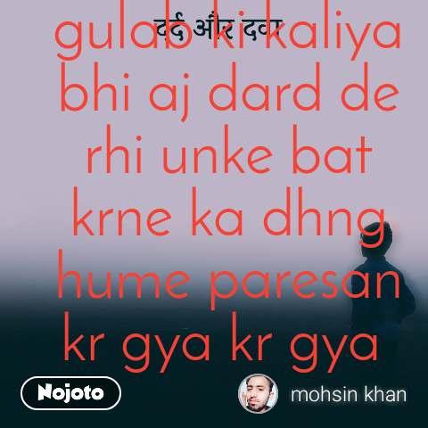 दर्द और दवा gulab ki kaliya bhi aj dard de rhi unke bat krne ka dhng hume paresan kr gya kr gya