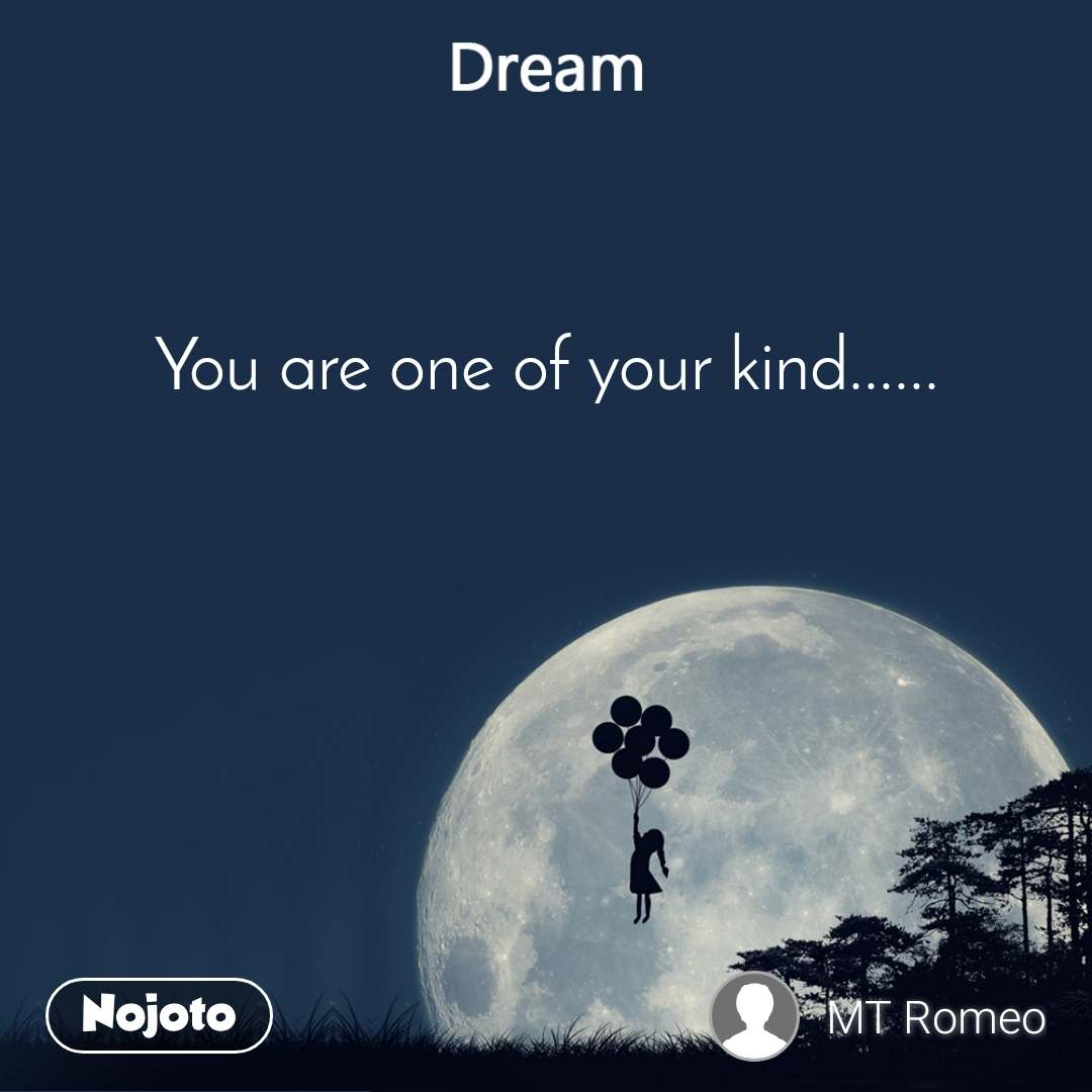 Dream You are one of your kind......