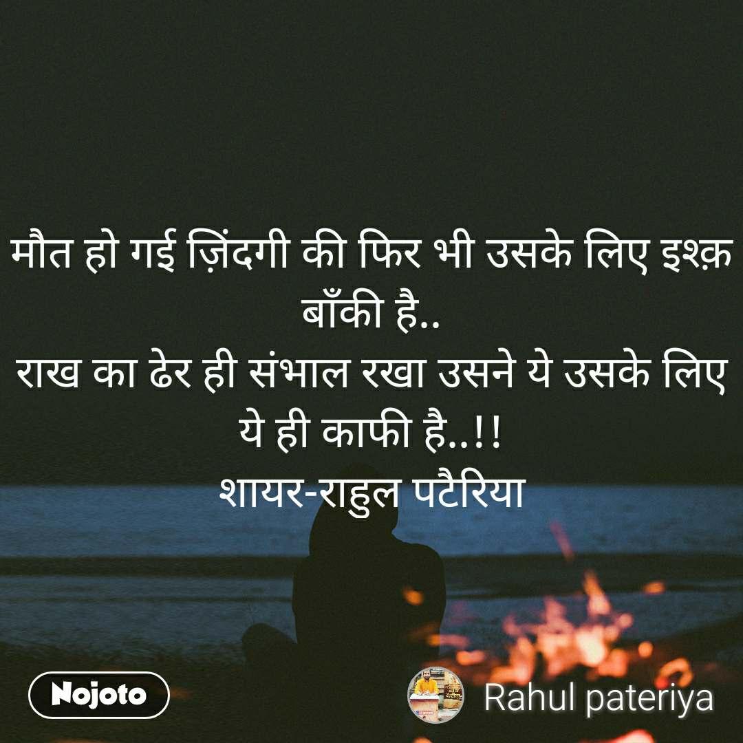 मौत हो गई ज़िंदगी की फिर भी उसके लिए इश्क़ बाँकी है.. राख का ढेर ही संभाल रखा उसने ये उसके लिए ये ही काफी है..!! शायर-राहुल पटैरिया