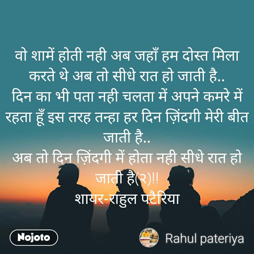वो शामें होती नही अब जहाँ हम दोस्त मिला करते थे अब तो सीधे रात हो जाती है.. दिन का भी पता नही चलता में अपने कमरे में रहता हूँ इस तरह तन्हा हर दिन ज़िंदगी मेरी बीत जाती है.. अब तो दिन ज़िंदगी में होता नही सीधे रात हो जाती है(२)!! शायर-राहुल पटैरिया