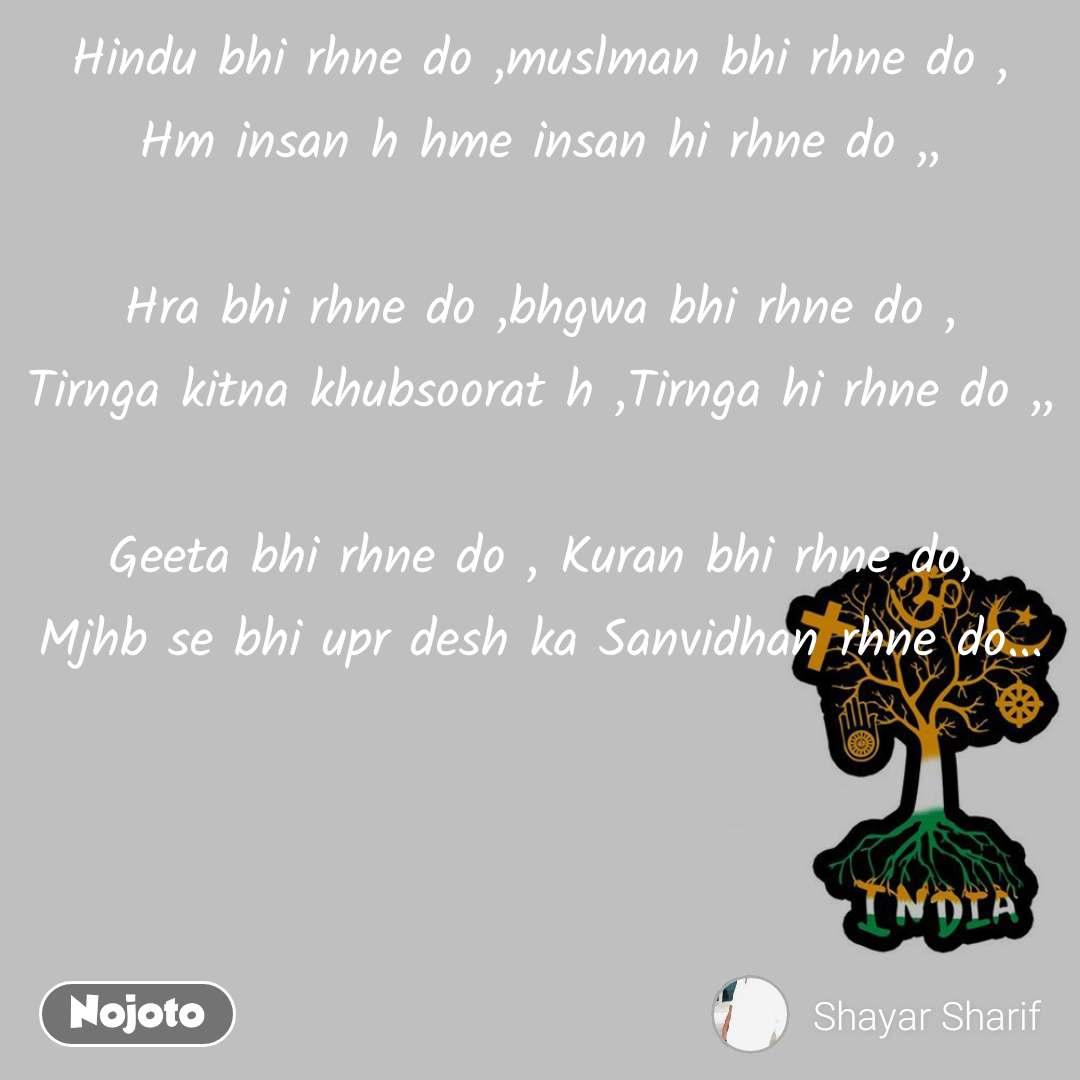 Hindu bhi rhne do ,muslman bhi rhne do , Hm insan h hme insan hi rhne do ,,  Hra bhi rhne do ,bhgwa bhi rhne do , Tirnga kitna khubsoorat h ,Tirnga hi rhne do ,,  Geeta bhi rhne do , Kuran bhi rhne do, Mjhb se bhi upr desh ka Sanvidhan rhne do...