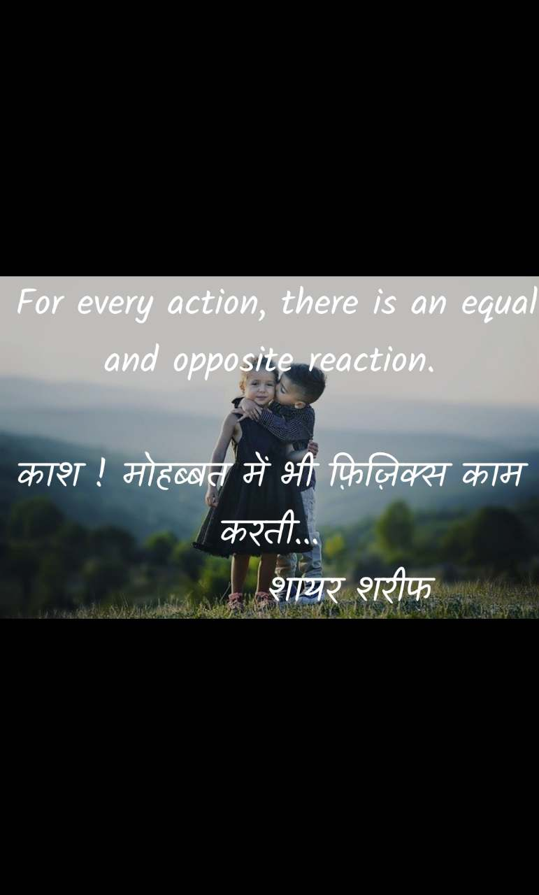 For every action, there is an equal and opposite reaction.  काश ! मोहब्बत में भी फ़िज़िक्स काम   करती...            शायर शरीफ