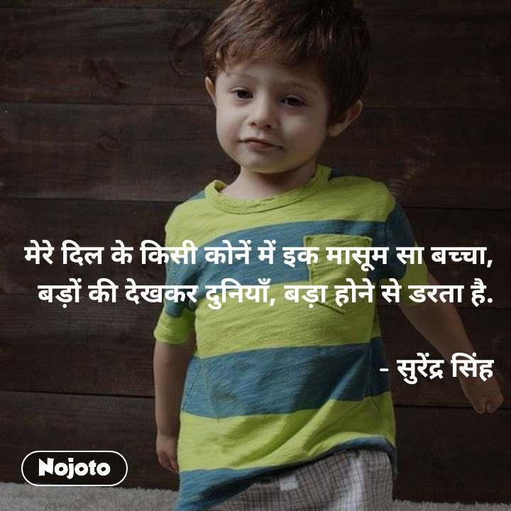 मेरे दिल के किसी कोनें में इक मासूम सा बच्चा, बड़ों की देखकर दुनियाँ, बड़ा होने से डरता है.  - सुरेंद्र सिंह