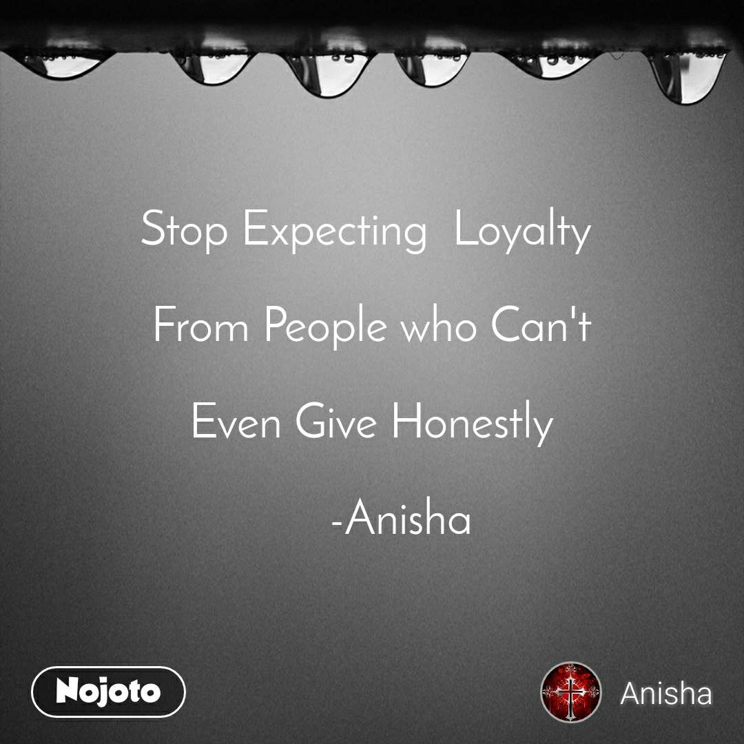 Stop Expecting  Loyalty   From People who Can't  Even Give Honestly       -Anisha