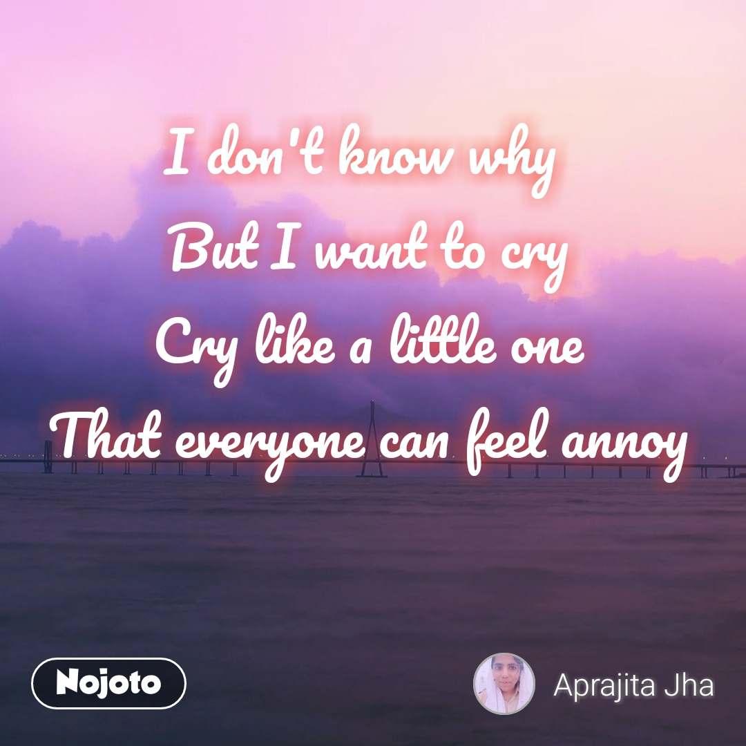 Why do i feel like i want to cry
