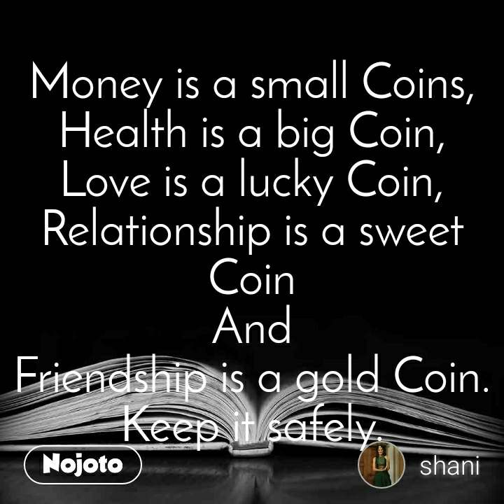 Money is a small Coins, Health is a big Coin, Love is a lucky Coin, Relationship is a sweet Coin And Friendship is a gold Coin. Keep it safely.