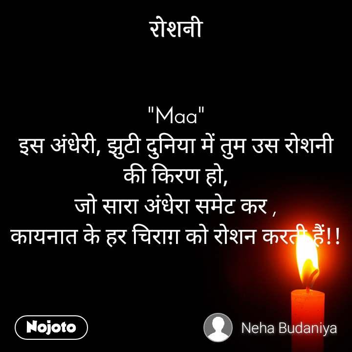 """रोशनी """"Maa"""" इस अंधेरी, झुटी दुनिया में तुम उस रोशनी की किरण हो, जो सारा अंधेरा समेट कर , कायनात के हर चिराग़ को रोशन करती हैं!!"""