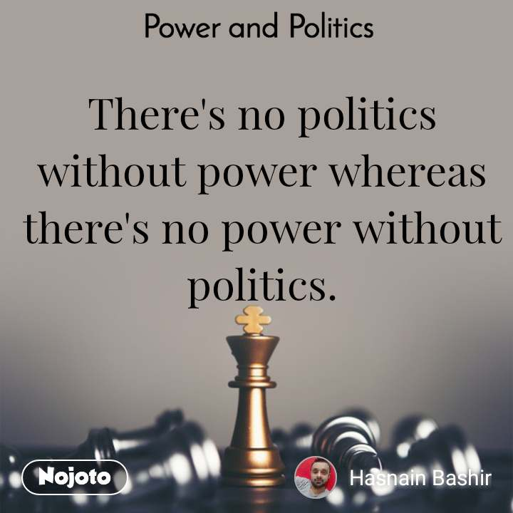 Power and Politics There's no politics without power whereas there's no power without politics.