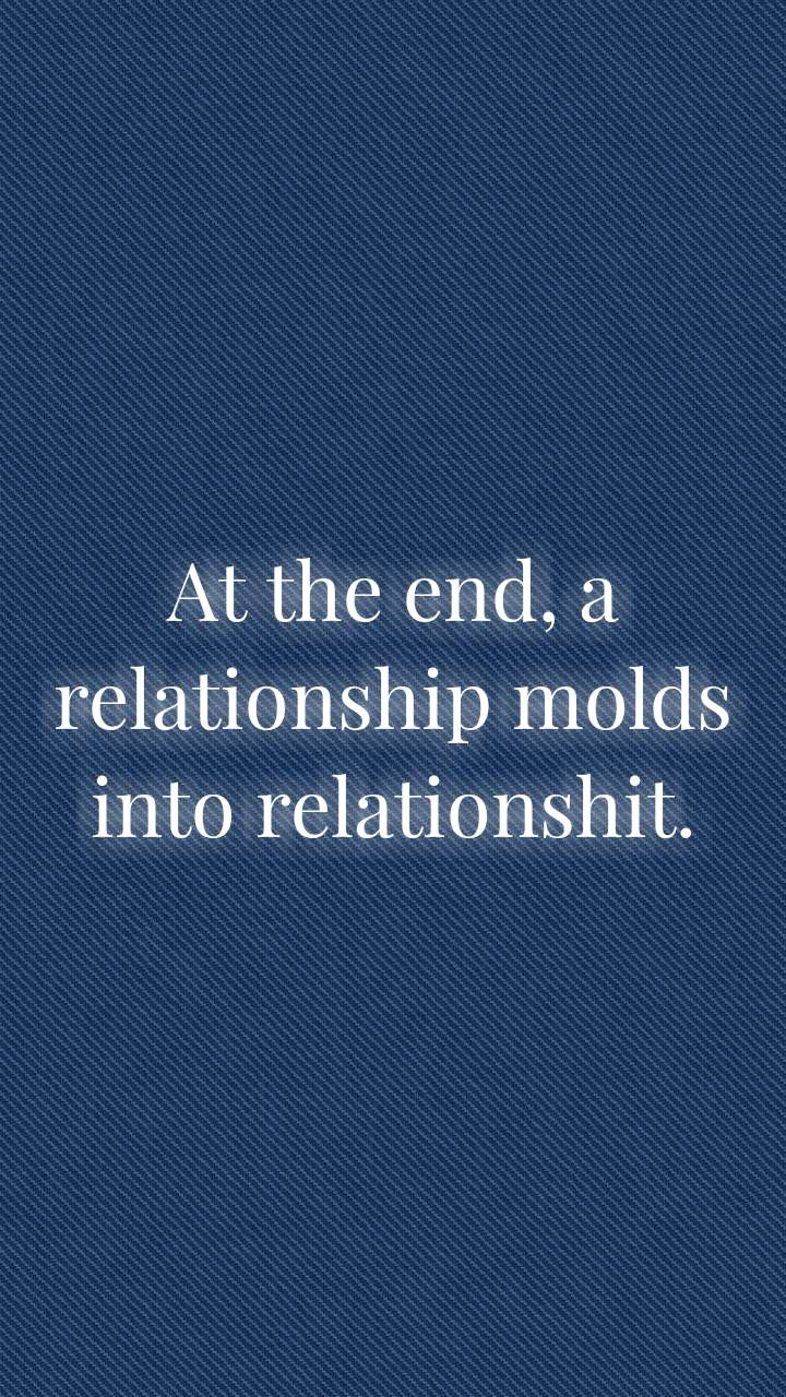 At the end, a relationship molds into relationshit.