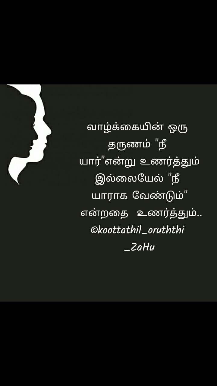 """வாழ்க்கையின் ஒரு  தருணம் """"நீ  யார்""""என்று உணர்த்தும் இல்லையேல் """"நீ  யாராக வேண்டும்""""  என்றதை  உணர்த்தும்.. ©koottathil_oruththi  _ZaHu"""