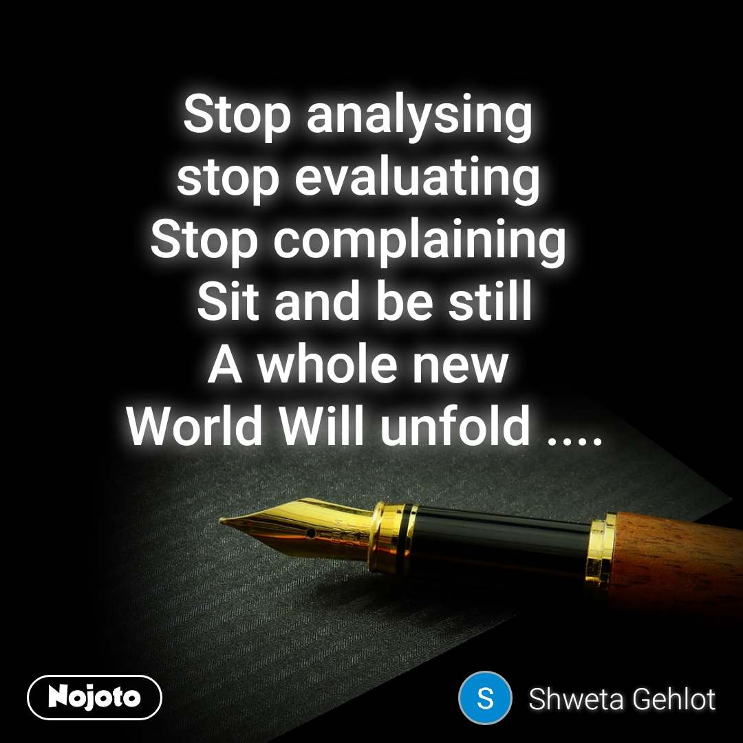 Stop analysing  stop evaluating  Stop complaining  Sit and be still A whole new  World Will unfold ....