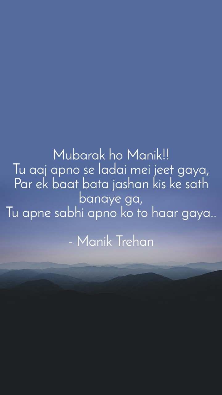 Mubarak ho Manik!! Tu aaj apno se ladai mei jeet gaya, Par ek baat bata jashan kis ke sath banaye ga, Tu apne sabhi apno ko to haar gaya..  - Manik Trehan