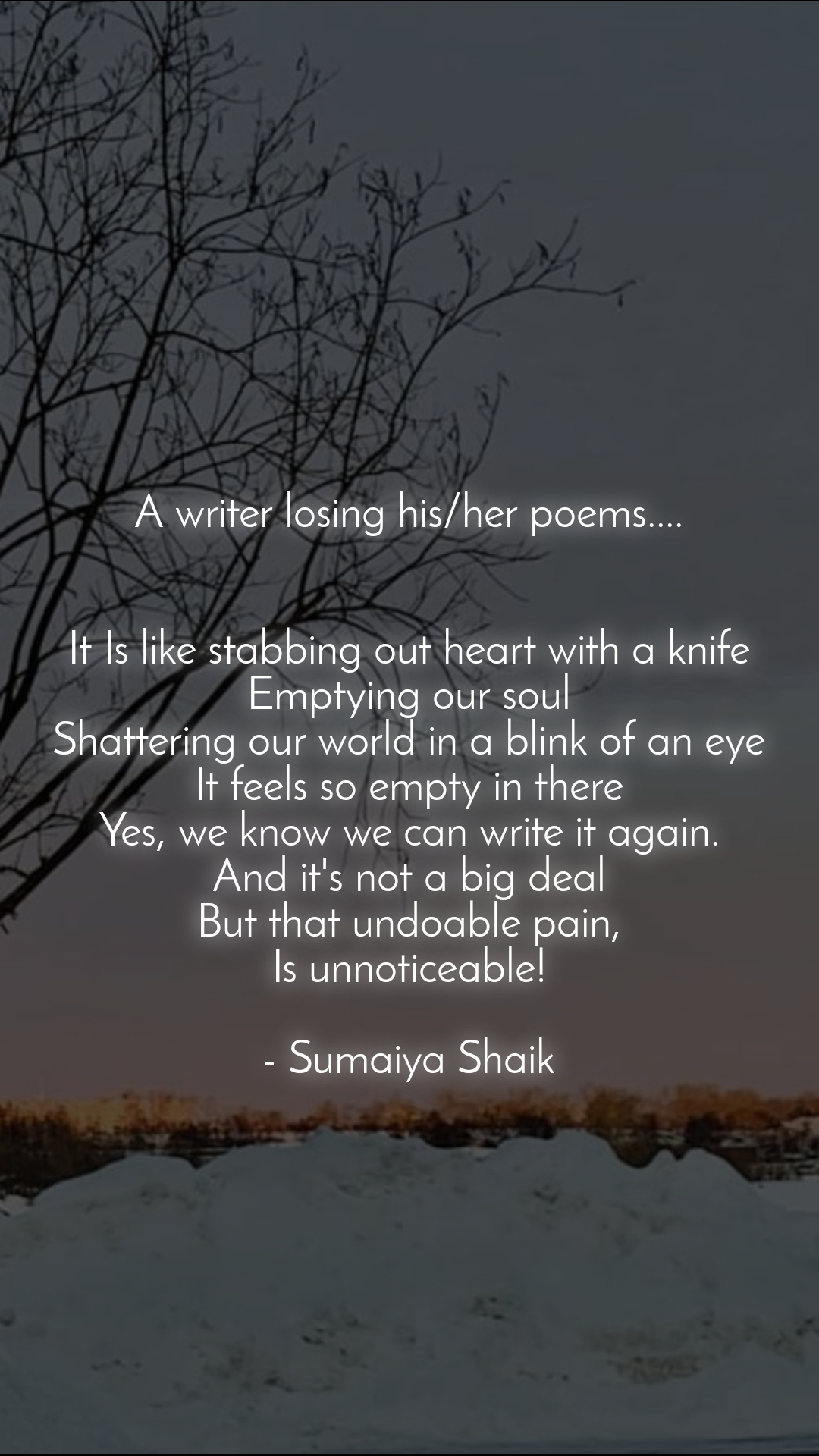 A writer losing his/her poems....   It Is like stabbing out heart with a knife Emptying our soul Shattering our world in a blink of an eye It feels so empty in there Yes, we know we can write it again. And it's not a big deal But that undoable pain, Is unnoticeable!  - Sumaiya Shaik