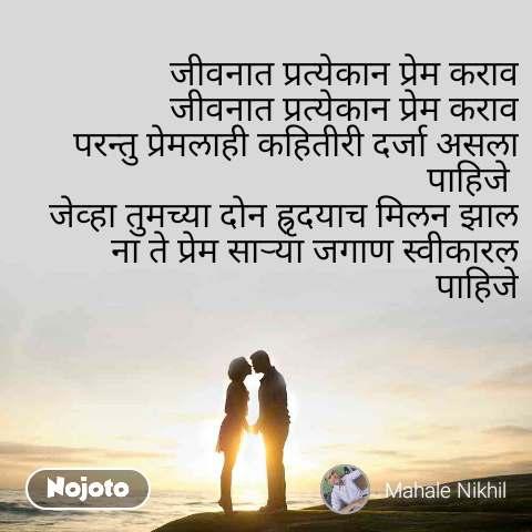 जीवनात प्रत्येकान प्रेम कराव जीवनात प्रत्येकान प्रेम कराव परन्तु प्रेमलाही कहितीरी दर्जा असला पाहिजे  जेव्हा तुमच्या दोन ह्रृदयाच मिलन झाल ना ते प्रेम साऱ्या जगाण स्वीकारल पाहिजे