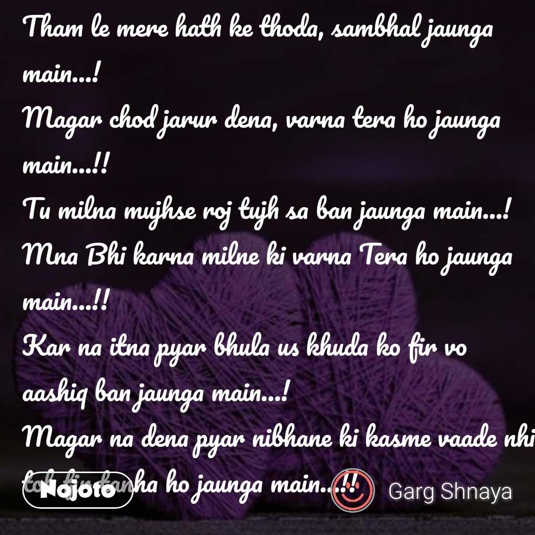 Tham le mere hath ke thoda, sambhal jaunga main…!  Magar chod jarur dena, varna tera ho jaunga main…!!  Tu milna mujhse roj tujh sa ban jaunga main…!  Mna Bhi karna milne ki varna Tera ho jaunga main…!!  Kar na itna pyar bhula us khuda ko fir vo aashiq ban jaunga main…!  Magar na dena pyar nibhane ki kasme vaade nhi toh fir tanha ho jaunga main…!! #NojotoQuote