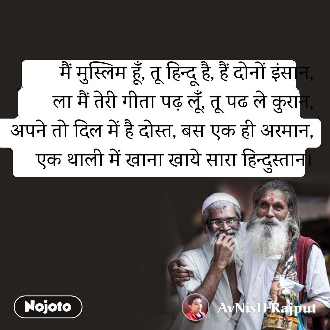 मैं मुस्लिम हूँ, तू हिन्दू है, हैं दोनों इंसान, ला मैं तेरी गीता पढ़ लूँ, तू पढ ले कुरान, अपने तो दिल में है दोस्त, बस एक ही अरमान, एक थाली में खाना खाये सारा हिन्दुस्तान।