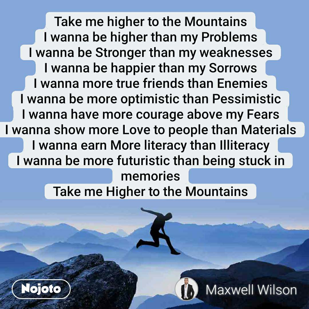 Take me higher to the Mountains I wanna be higher than my Problems I wanna be Stronger than my weaknesses I wanna be happier than my Sorrows I wanna more true friends than Enemies I wanna be more optimistic than Pessimistic I wanna have more courage above my Fears I wanna show more Love to people than Materials I wanna earn More literacy than Illiteracy I wanna be more futuristic than being stuck in memories Take me Higher to the Mountains