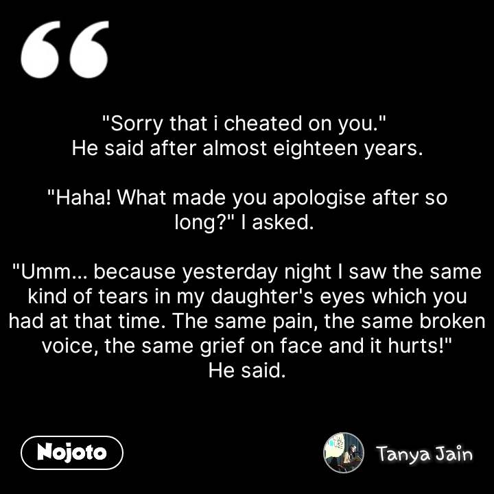 """""""Sorry that i cheated on you.""""  He said after almost eighteen years.  """"Haha! What made you apologise after so long?"""" I asked.   """"Umm... because yesterday night I saw the same kind of tears in my daughter's eyes which you had at that time. The same pain, the same broken voice, the same grief on face and it hurts!"""" He said. #NojotoQuote"""