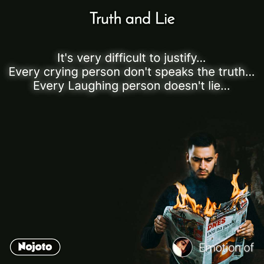 Truth and Lie  It's very difficult to justify... Every crying person don't speaks the truth... Every Laughing person doesn't lie...
