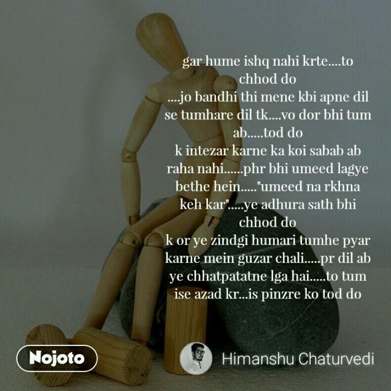 """gar hume ishq nahi krte....to chhod do ....jo bandhi thi mene kbi apne dil se tumhare dil tk....vo dor bhi tum ab.....tod do k intezar karne ka koi sabab ab raha nahi......phr bhi umeed lagye bethe hein.....""""umeed na rkhna keh kar"""".....ye adhura sath bhi chhod do k or ye zindgi humari tumhe pyar karne mein guzar chali.....pr dil ab ye chhatpatatne lga hai.....to tum ise azad kr...is pinzre ko tod do"""