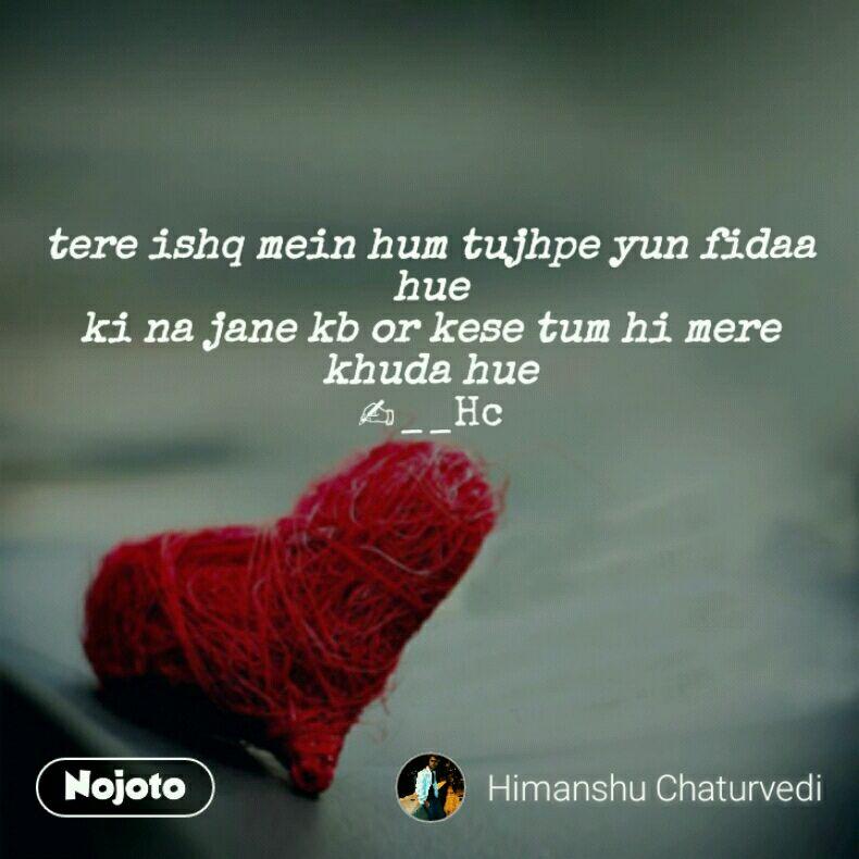 tere ishq mein hum tujhpe yun fidaa hue ki na jane kb or kese tum hi mere khuda hue ✍__Hc