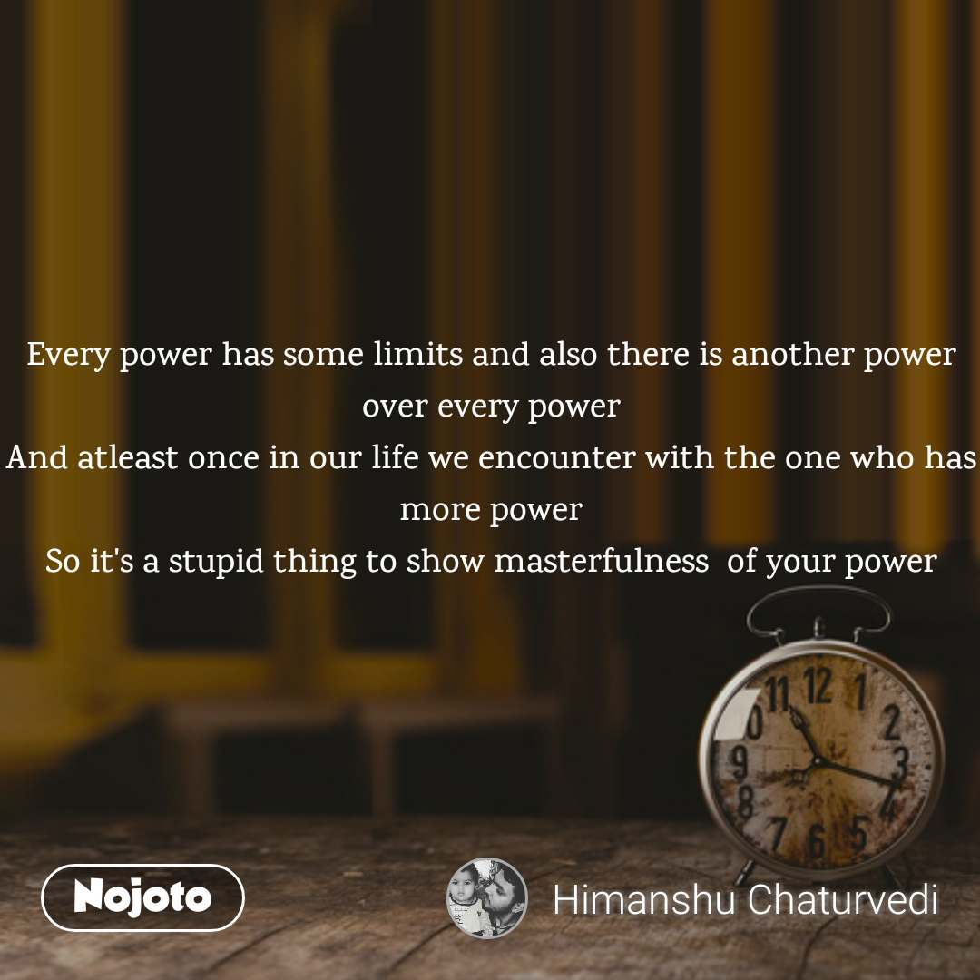 Every power has some limits and also there is another power over every power And atleast once in our life we encounter with the one who has more power So it's a stupid thing to show masterfulness  of your power