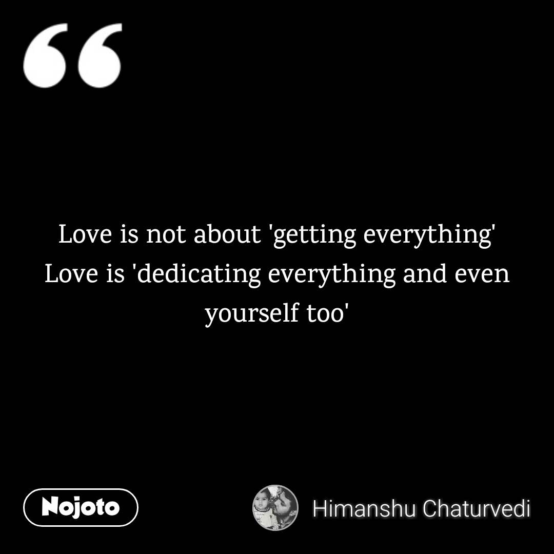 Love is not about 'getting everything' Love is 'dedicating everything and even yourself too'