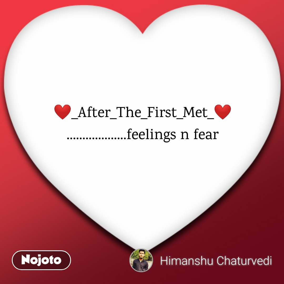 ❤️_After_The_First_Met_❤️ ...................feelings n fear
