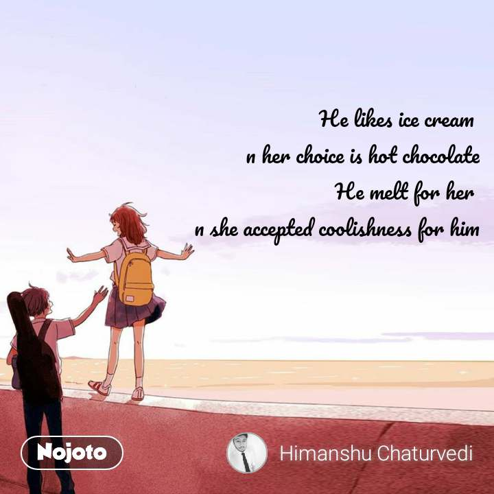 He likes ice cream  n her choice is hot chocolate He melt for her  n she accepted coolishness for him