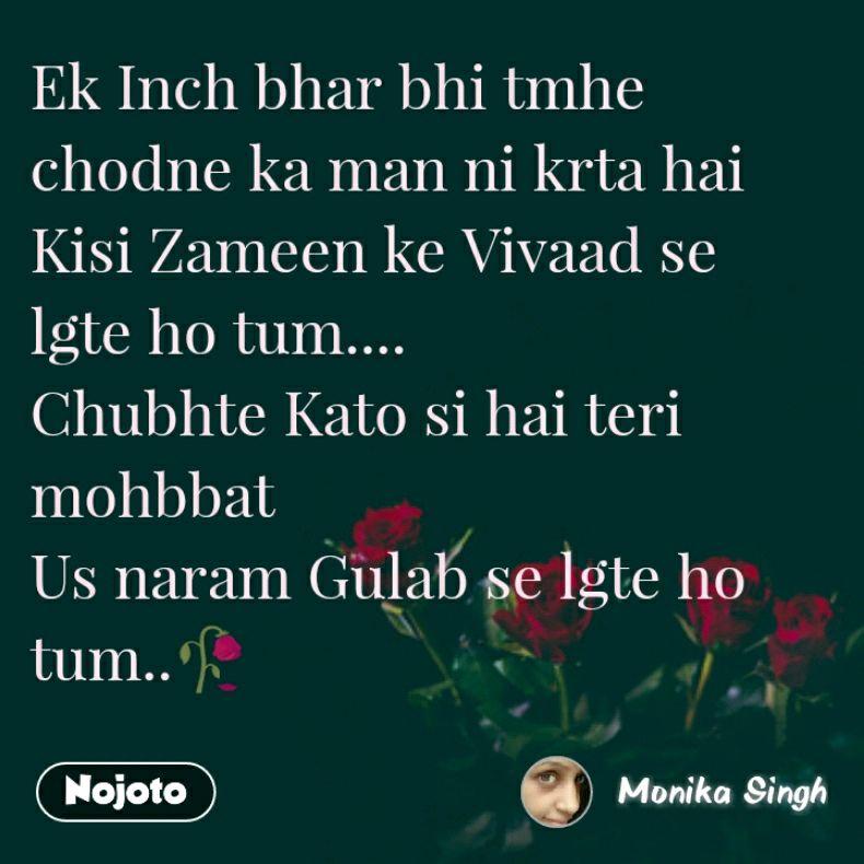 Ek Inch bhar bhi tmhe chodne ka man ni krta hai  Kisi Zameen ke Vivaad se lgte ho tum.... Chubhte Kato si hai teri mohbbat  Us naram Gulab se lgte ho tum..🥀