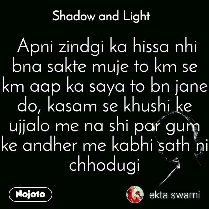 Shadow and Light   Apni zindgi ka hissa nhi bna sakte muje to km se km aap ka saya to bn jane do, kasam se khushi ke ujjalo me na shi par gum ke andher me kabhi sath ni chhodugi