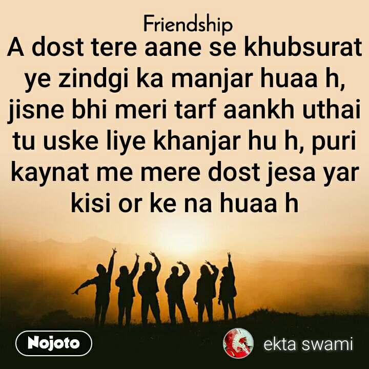 Friendship A dost tere aane se khubsurat ye zindgi ka manjar huaa h, jisne bhi meri tarf aankh uthai tu uske liye khanjar hu h, puri kaynat me mere dost jesa yar kisi or ke na huaa h