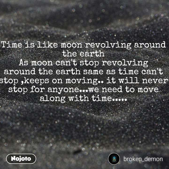 Time is like moon revolving around the earth As moon can't stop revolving around the earth same as time can't stop ,keeps on moving.. it will never stop for anyone...we need to move along with time.....