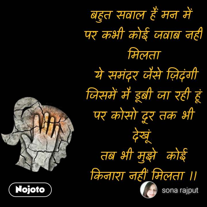 Girl quotes in Hindi बहुत सवाल हैं मन में  पर कभी कोई जवाब नहीं मिलता  ये समंदर जैसे ज़िदंगी जिसमें मै डूबी जा रही हूं पर कोसो दूर तक भी देखूं  तब भी मुझे  कोई किनारा नहीं मिलता ।। #NojotoQuote