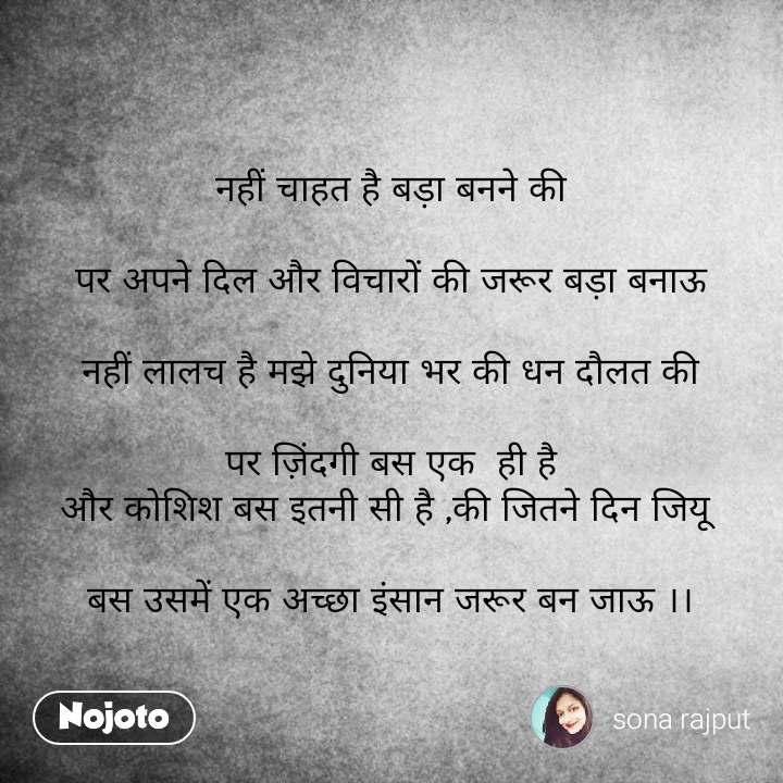 Hindi SMS shayari  नहीं चाहत है बड़ा बनने की  पर अपने दिल और विचारों की जरूर बड़ा बनाऊ  नहीं लालच है मझे दुनिया भर की धन दौलत की  पर ज़िंदगी बस एक  ही है और कोशिश बस इतनी सी है ,की जितने दिन जियू   बस उसमें एक अच्छा इंसान जरूर बन जाऊ ।। #NojotoQuote