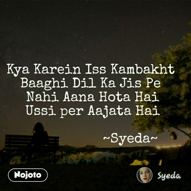 Kya Karein Iss Kambakht Baaghi Dil Ka Jis Pe  Nahi Aana Hota Hai  Ussi per Aajata Hai                      ~Syeda~