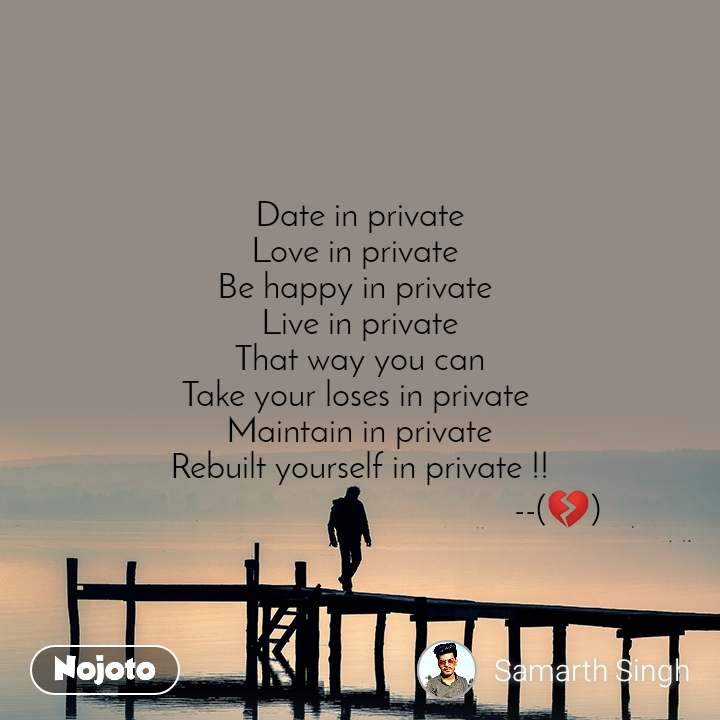 Date in private Love in private  Be happy in private  Live in private That way you can Take your loses in private  Maintain in private Rebuilt yourself in private !!                                             --(💔)