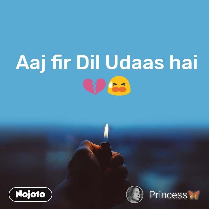 Aaj fir Dil Udaas hai💔😫