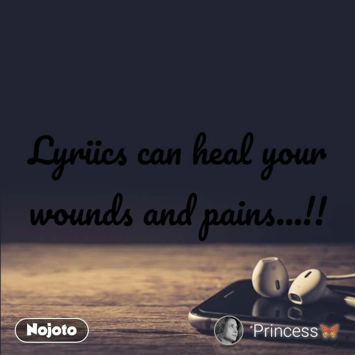 Lyriics can heal your wounds and pains...!!