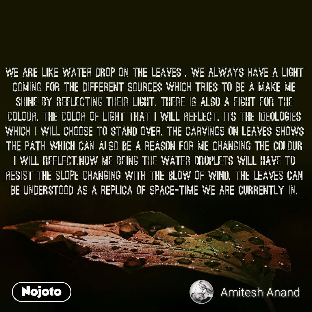 We are like water drop on the leaves . We always have a light coming for the different sources which tries to be a make me shine by reflecting their light. There is also a fight for the colour. The color of light that I will reflect. Its the ideologies which I will choose to stand over. The carvings on leaves shows the path which can also be a reason for me changing the colour I will reflect.Now me being the water droplets will have to resist the slope changing with the blow of wind. The leaves can be understood as a replica of space-time we are currently in.