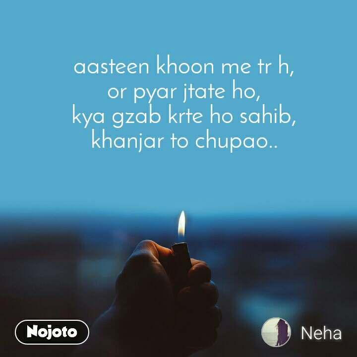 aasteen khoon me tr h, or pyar jtate ho, kya gzab krte ho sahib, khanjar to chupao..