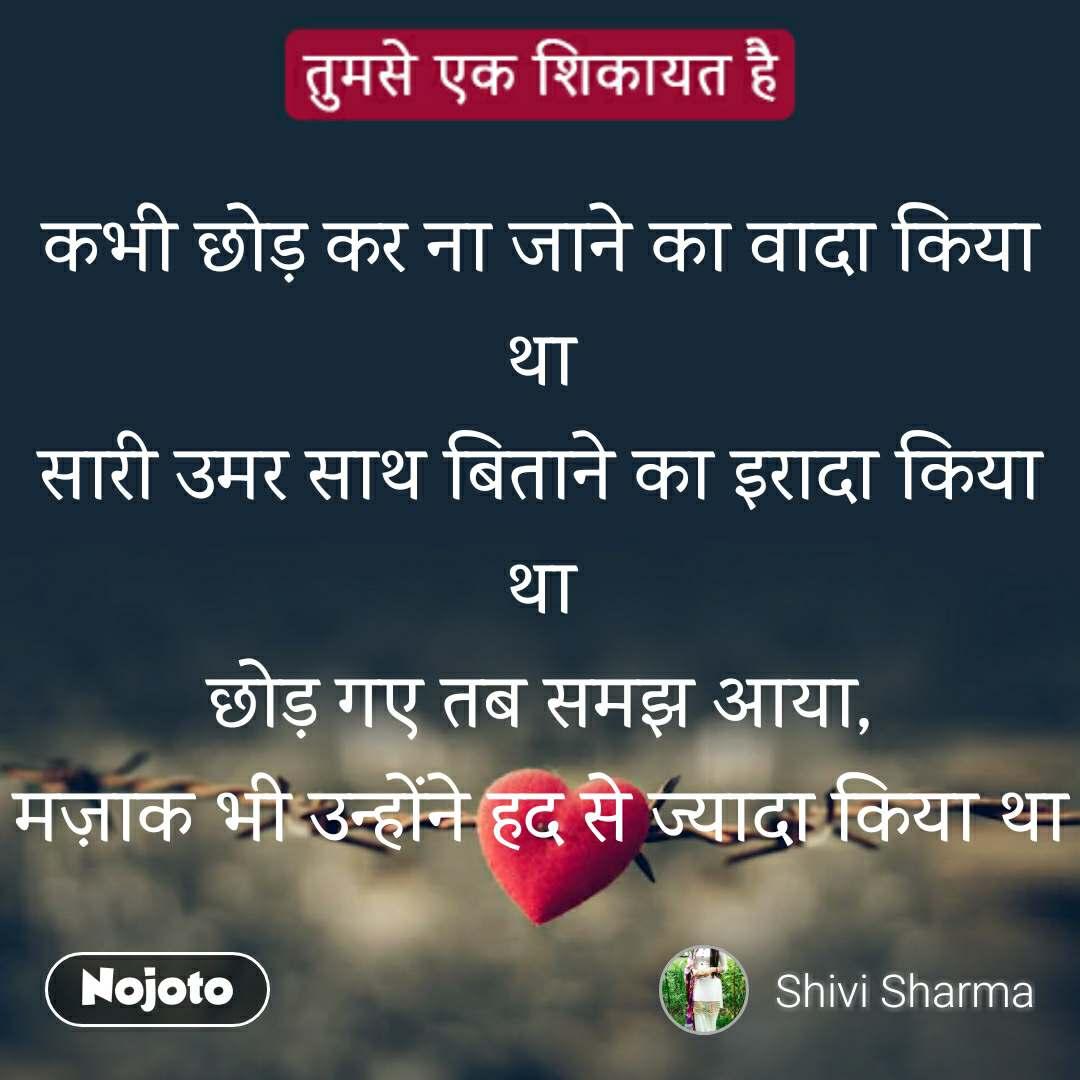 Tum se ek shikayat hai कभी छोड़ कर ना जाने का वादा किया था सारी उमर साथ बिताने का इरादा किया था छोड़ गए तब समझ आया, मज़ाक भी उन्होंने हद से ज्यादा किया था