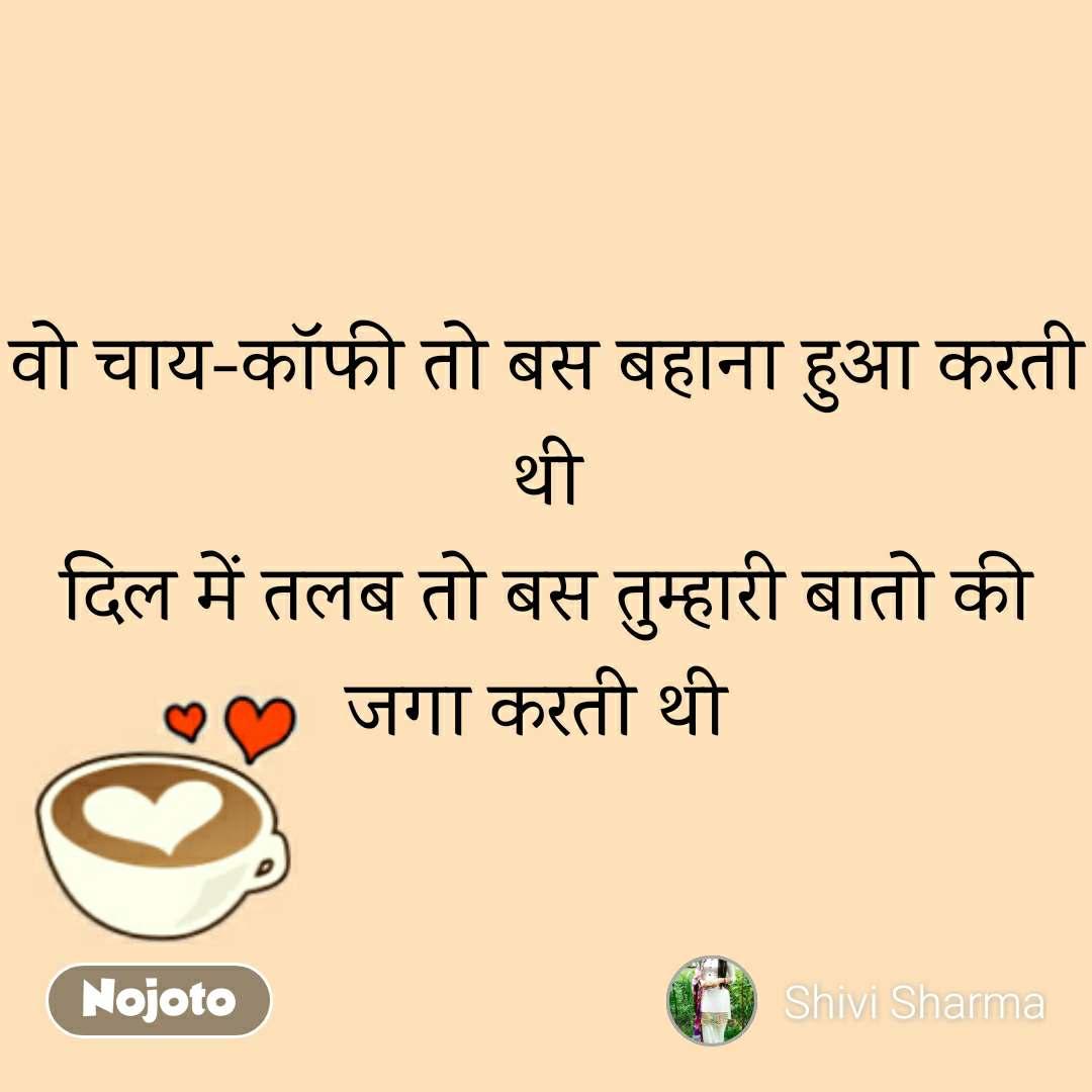 वो चाय-कॉफी तो बस बहाना हुआ करती थी दिल में तलब तो बस तुम्हारी बातो की जगा करती थी