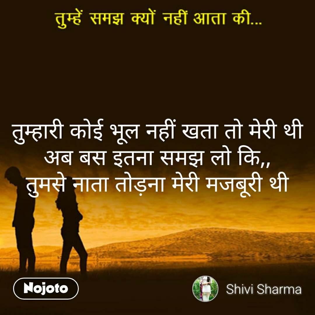 tumhein samaj kyun nahi aata ki  तुम्हारी कोई भूल नहीं खता तो मेरी थी अब बस इतना समझ लो कि,, तुमसे नाता तोड़ना मेरी मजबूरी थी #NojotoQuote