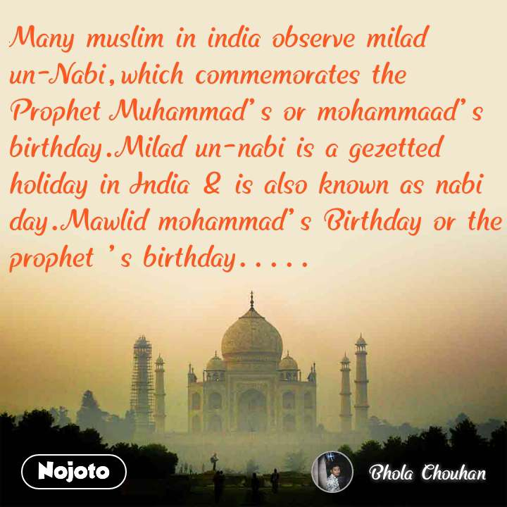 Many muslim in india observe milad un-Nabi,which commemorates the Prophet Muhammad's or mohammaad's birthday.Milad un-nabi is a gezetted holiday in India & is also known as nabi day.Mawlid mohammad's Birthday or the prophet 's birthday.....