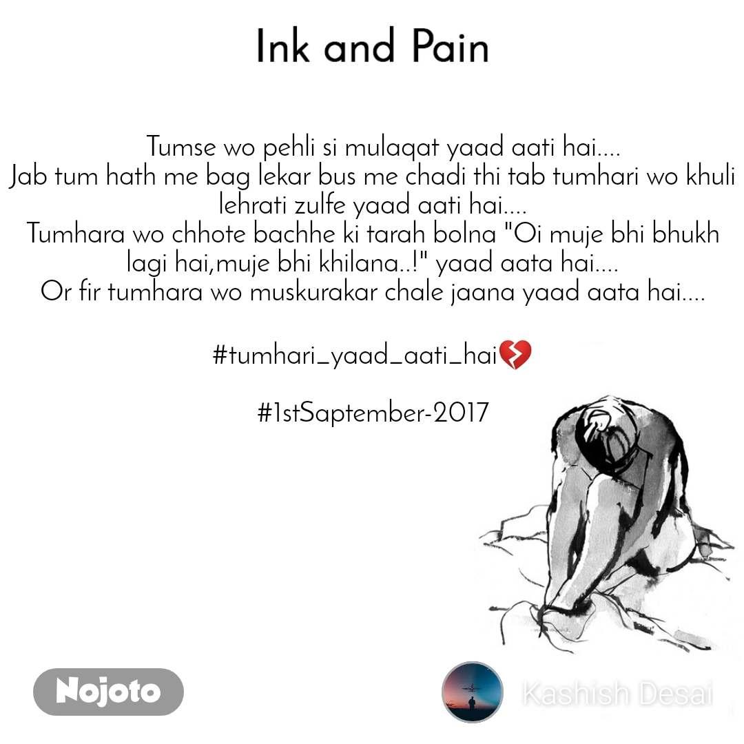 """Ink and Pain    Tumse wo pehli si mulaqat yaad aati hai.... Jab tum hath me bag lekar bus me chadi thi tab tumhari wo khuli lehrati zulfe yaad aati hai.... Tumhara wo chhote bachhe ki tarah bolna """"Oi muje bhi bhukh lagi hai,muje bhi khilana..!"""" yaad aata hai.... Or fir tumhara wo muskurakar chale jaana yaad aata hai....  #tumhari_yaad_aati_hai💔  #1stSaptember-2017"""