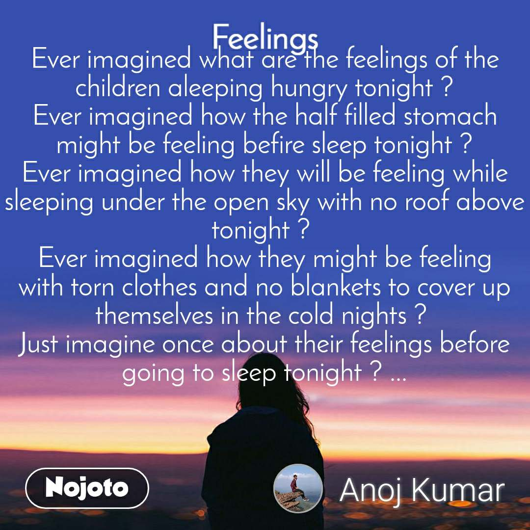 Feelings Ever imagined what are the feelings of the children aleeping hungry tonight ? Ever imagined how the half filled stomach might be feeling befire sleep tonight ? Ever imagined how they will be feeling while sleeping under the open sky with no roof above tonight ?  Ever imagined how they might be feeling with torn clothes and no blankets to cover up themselves in the cold nights ?  Just imagine once about their feelings before going to sleep tonight ? ...