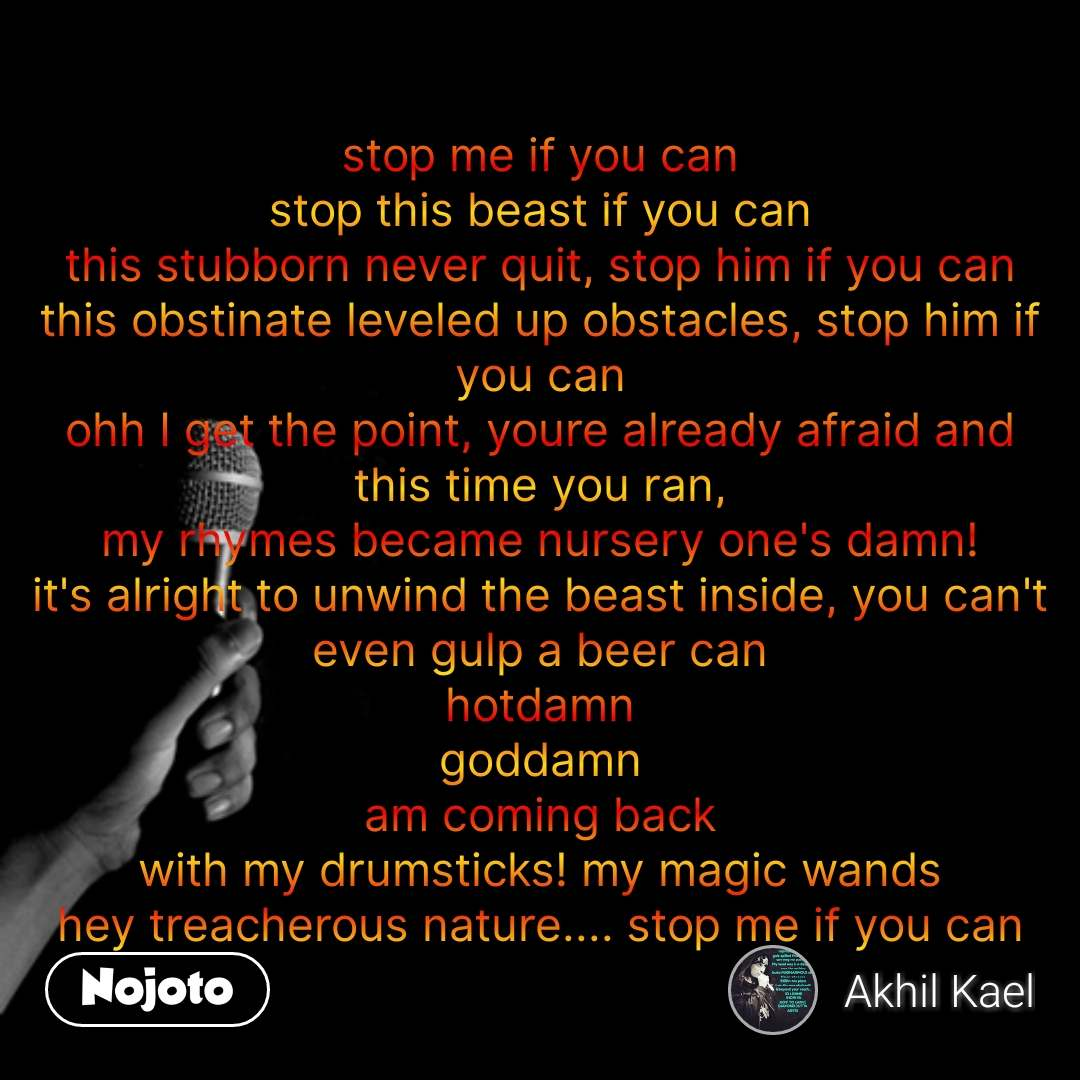 stop me if you can stop this beast if you can this stubborn never quit, stop him if you can this obstinate leveled up obstacles, stop him if you can ohh I get the point, youre already afraid and this time you ran, my rhymes became nursery one's damn! it's alright to unwind the beast inside, you can't even gulp a beer can hotdamn goddamn am coming back with my drumsticks! my magic wands hey treacherous nature.... stop me if you can #NojotoQuote