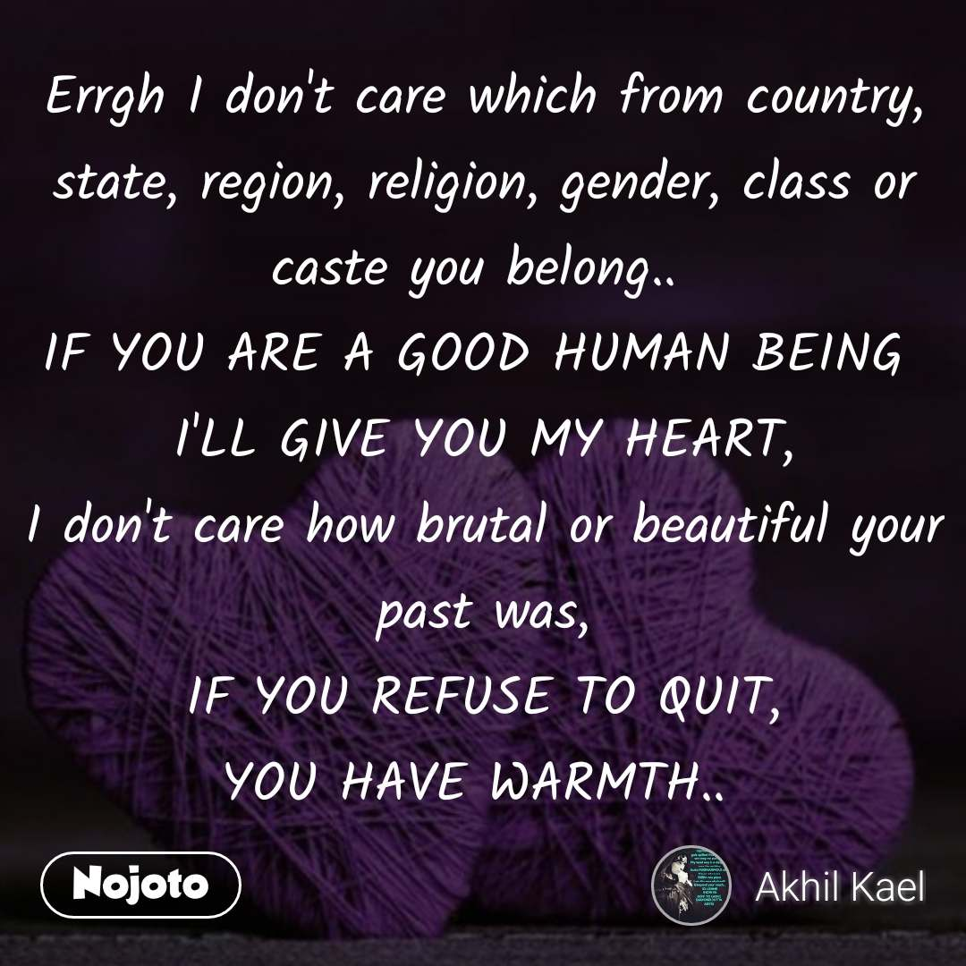 Errgh I don't care which from country, state, region, religion, gender, class or caste you belong..  IF YOU ARE A GOOD HUMAN BEING  I'LL GIVE YOU MY HEART, I don't care how brutal or beautiful your past was, IF YOU REFUSE TO QUIT, YOU HAVE WARMTH..  #NojotoQuote