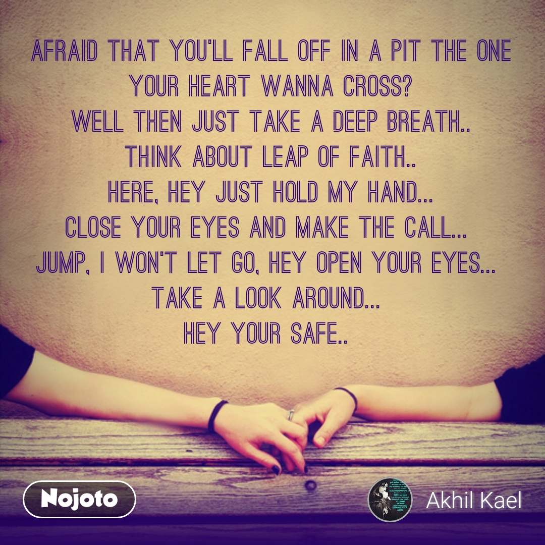Afraid that you'll fall off in a pit the one your heart wanna cross? Well then just Take a deep breath.. Think about leap of faith.. Here, hey just hold my hand... Close your eyes and make the call...  Jump, I won't let go, hey open your eyes...  Take a look around...  HEY YOUR SAFE..   #NojotoQuote